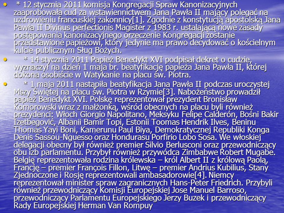 * 12 stycznia 2011 komisja Kongregacji Spraw Kanonizacyjnych zaaprobowała cud za wstawiennictwem Jana Pawła II mający polegać na uzdrowieniu francuskiej zakonnicy[1]. Zgodnie z konstytucją apostolską Jana Pawła II Divinus perfectionis Magister z 1983 r. ustalającą nowe zasady postępowania kanonizacyjnego orzeczenie Kongregacji zostanie przedstawione papieżowi, który jedynie ma prawo decydować o kościelnym kulcie publicznym Sług Bożych.